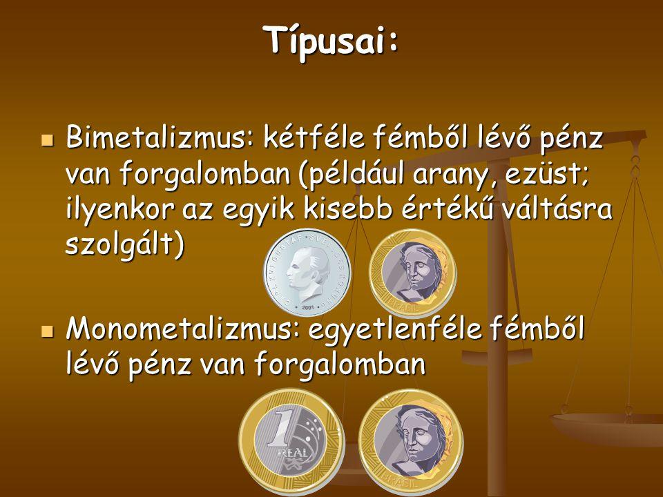 Típusai: Bimetalizmus: kétféle fémből lévő pénz van forgalomban (például arany, ezüst; ilyenkor az egyik kisebb értékű váltásra szolgált) Bimetalizmus