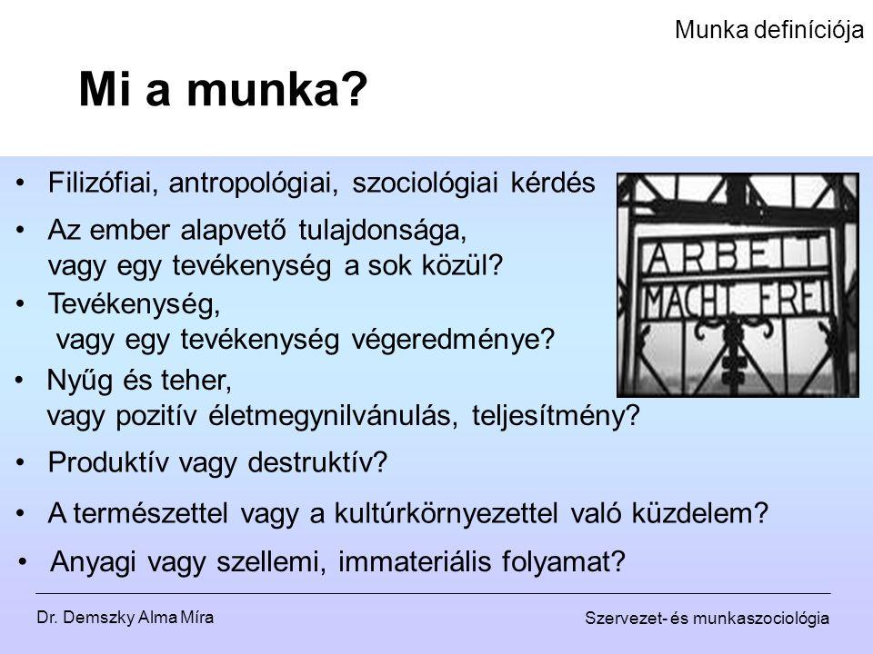 Dr. Demszky Alma Míra Szervezet- és munkaszociológia Munka definíciója Mi a munka? Filizófiai, antropológiai, szociológiai kérdés Az ember alapvető tu
