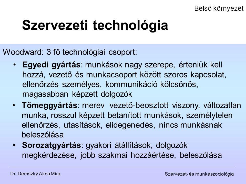 Dr. Demszky Alma Míra Szervezet- és munkaszociológia Belső környezet Woodward: 3 fő technológiai csoport: Szervezeti technológia Tömeggyártás: merev v