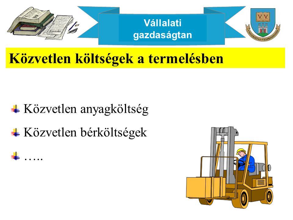 Vállalati gazdaságtan Közvetlen költségek a termelésben Közvetlen anyagköltség Közvetlen bérköltségek …..
