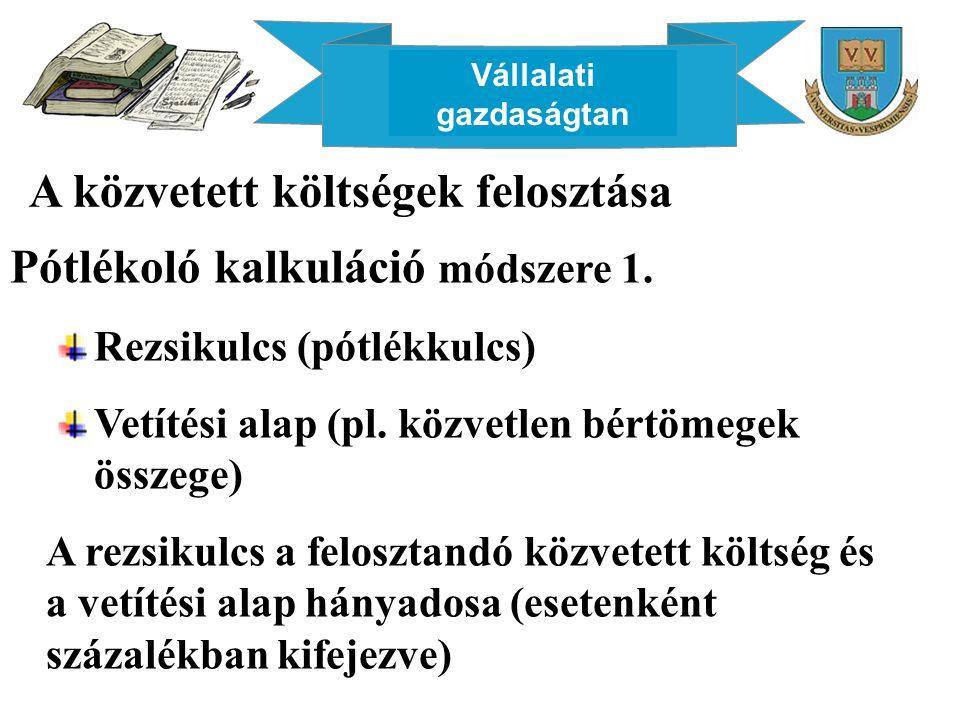 Vállalati gazdaságtan A közvetett költségek felosztása Pótlékoló kalkuláció módszere 1. Rezsikulcs (pótlékkulcs) Vetítési alap (pl. közvetlen bértömeg