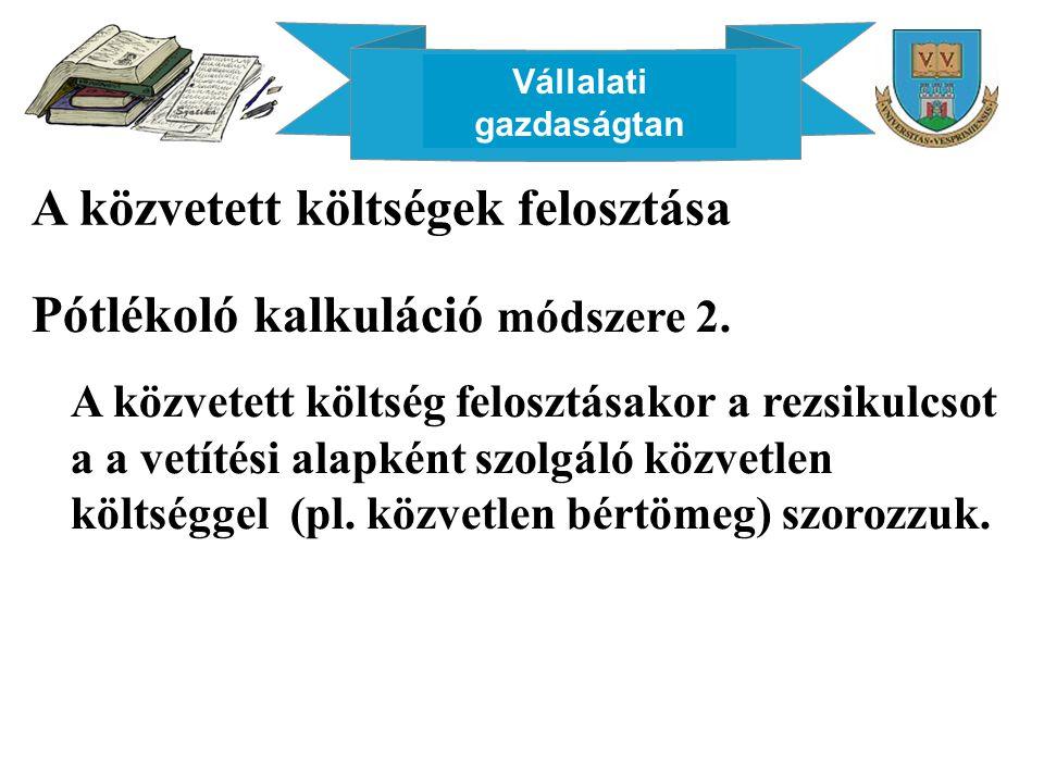 Vállalati gazdaságtan A közvetett költségek felosztása Pótlékoló kalkuláció módszere 2. A közvetett költség felosztásakor a rezsikulcsot a a vetítési