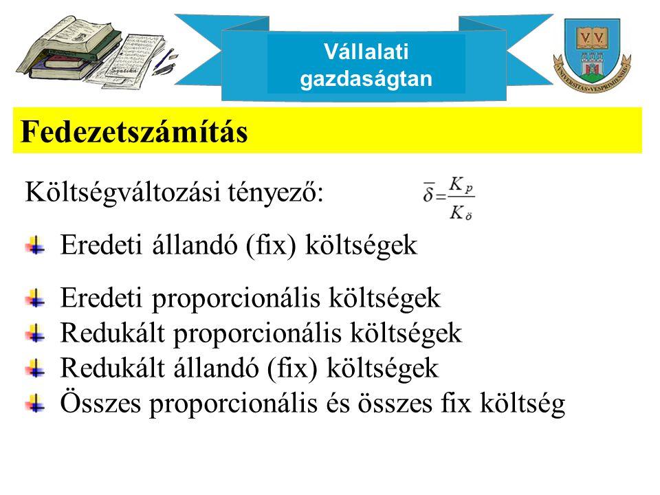 Vállalati gazdaságtan Fedezetszámítás Költségváltozási tényező: Eredeti állandó (fix) költségek Eredeti proporcionális költségek Redukált proporcionál