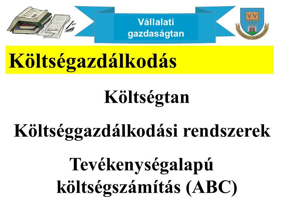 Vállalati gazdaságtan Költségazdálkodás Költségtan Költséggazdálkodási rendszerek Tevékenységalapú költségszámítás (ABC)