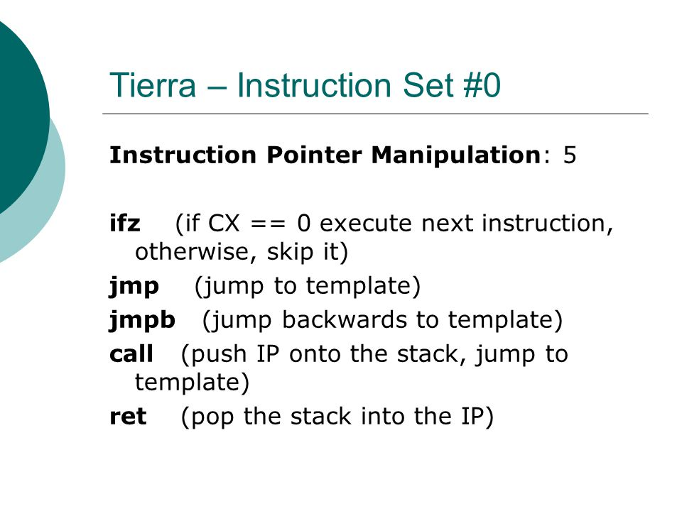Tierra – Instruction Set #0 Instruction Pointer Manipulation: 5 ifz (if CX == 0 execute next instruction, otherwise, skip it) jmp (jump to template) jmpb (jump backwards to template) call (push IP onto the stack, jump to template) ret (pop the stack into the IP)