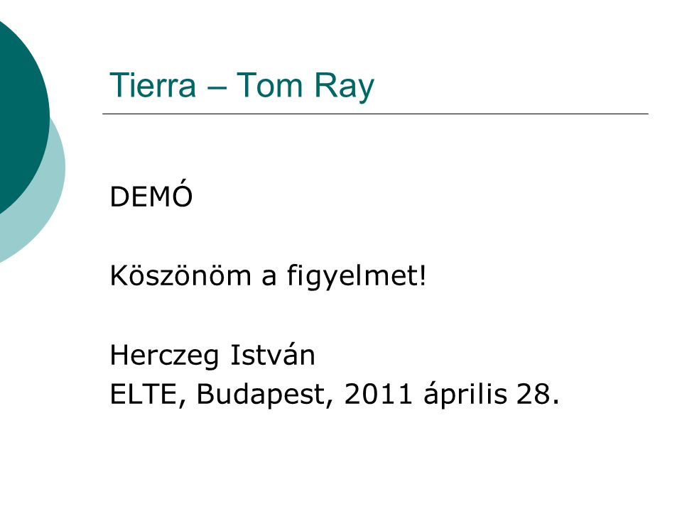 Tierra – Tom Ray DEMÓ Köszönöm a figyelmet! Herczeg István ELTE, Budapest, 2011 április 28.