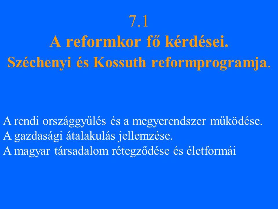 7.1 A reformkor fő kérdései. Széchenyi és Kossuth reformprogramja. A rendi országgyűlés és a megyerendszer működése. A gazdasági átalakulás jellemzése