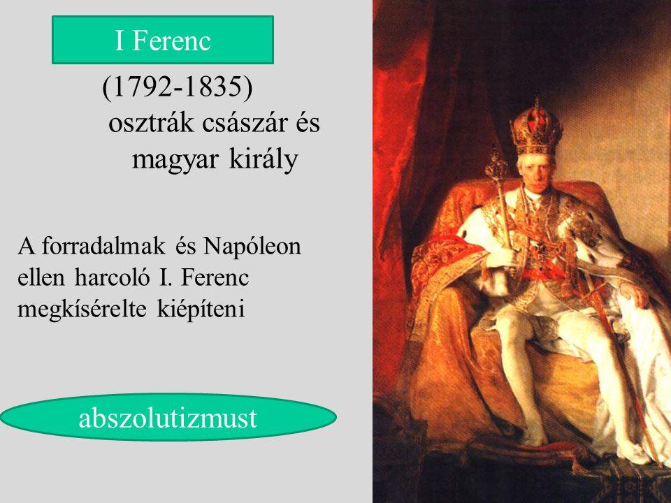 (1792-1835) osztrák császár és magyar király I Ferenc A forradalmak és Napóleon ellen harcoló I. Ferenc megkísérelte kiépíteni abszolutizmust