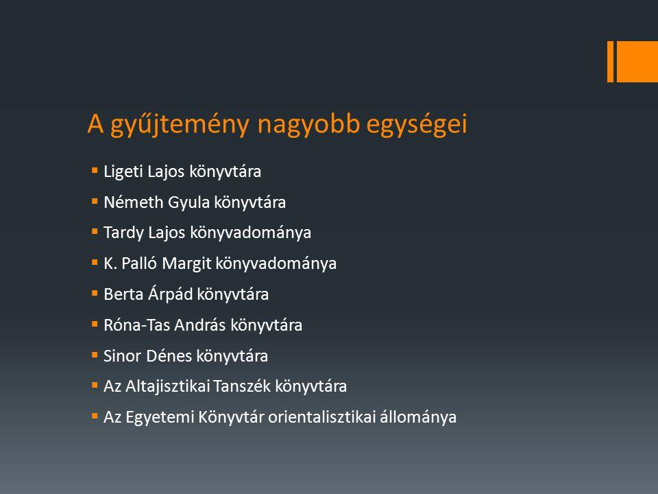 A gyűjtemény nagyobb egységei  Ligeti Lajos könyvtára  Németh Gyula könyvtára  Tardy Lajos könyvadománya  K.