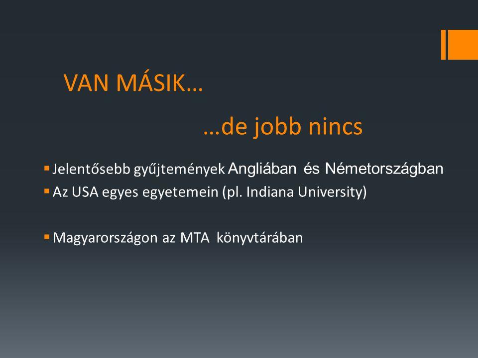 VAN MÁSIK…  Jelentősebb gyűjtemények Angliában és Németországban  Az USA egyes egyetemein (pl.