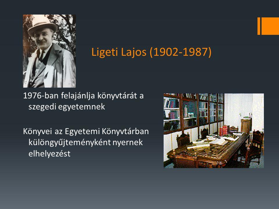 Ligeti Lajos (1902-1987) 1976-ban felajánlja könyvtárát a szegedi egyetemnek Könyvei az Egyetemi Könyvtárban különgyűjteményként nyernek elhelyezést