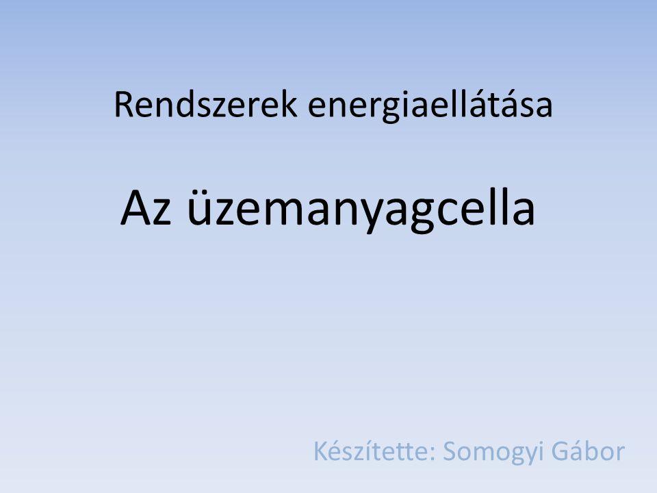 Az üzemanyagcella Készítette: Somogyi Gábor Rendszerek energiaellátása