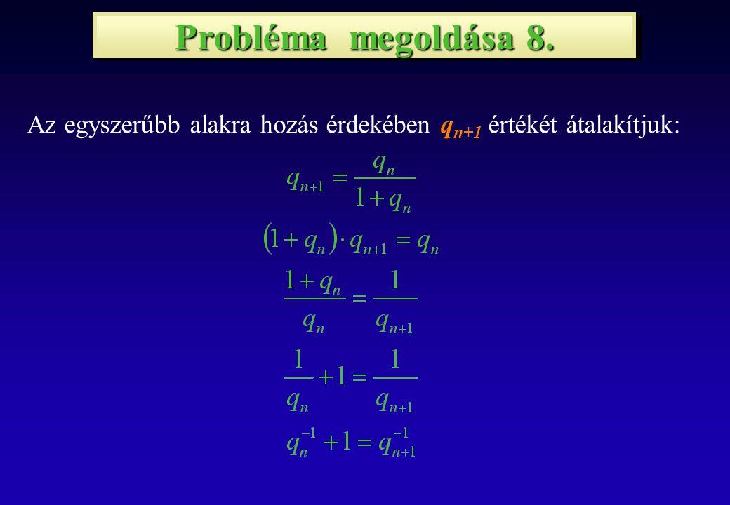 Probléma megoldása 8. Az egyszerűbb alakra hozás érdekében q n+1 értékét átalakítjuk: