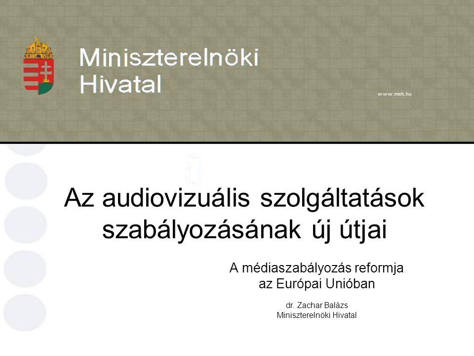 Az audiovizuális szolgáltatások szabályozásának új útjai A médiaszabályozás reformja az Európai Unióban dr. Zachar Balázs Miniszterelnöki Hivatal