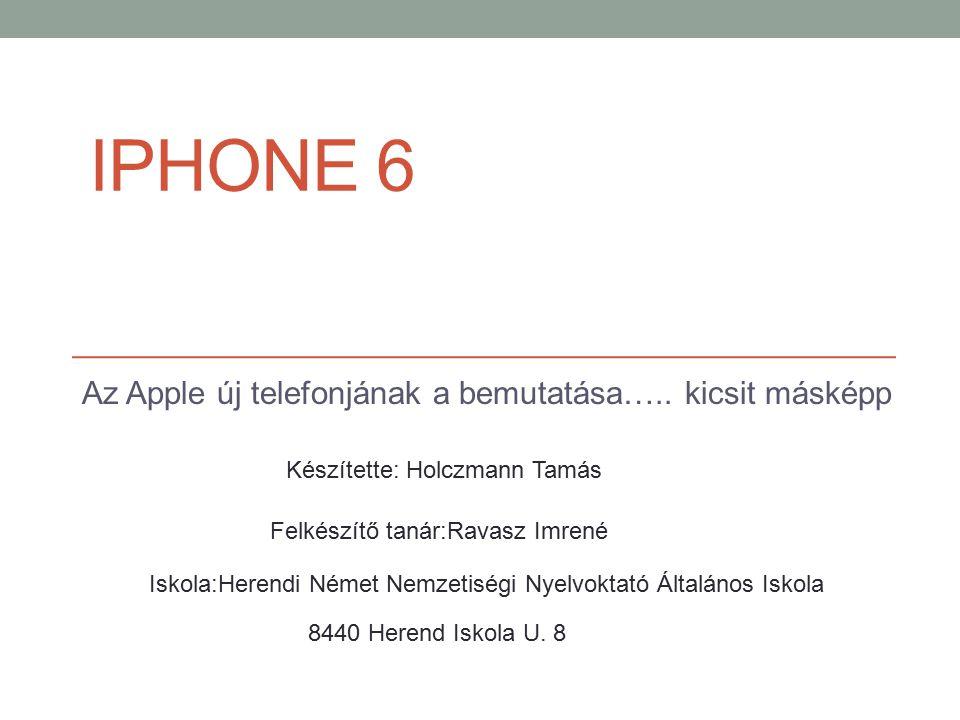 IPHONE 6 Az Apple új telefonjának a bemutatása….. kicsit másképp Készítette: Holczmann Tamás Felkészítő tanár:Ravasz Imrené Iskola:Herendi Német Nemze