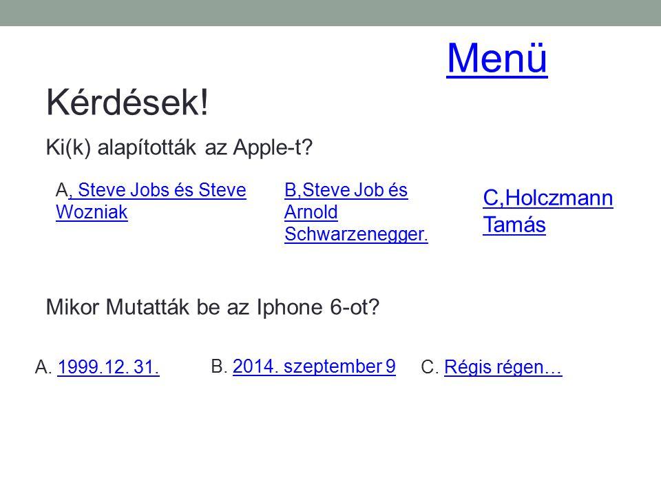 Kérdések! Ki(k) alapították az Apple-t? A, Steve Jobs és Steve Wozniak, Steve Jobs és Steve Wozniak B,Steve Job és Arnold Schwarzenegger. C,Holczmann