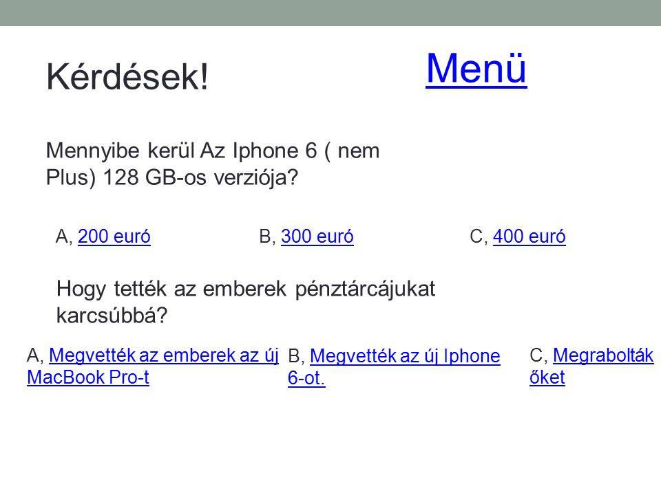 Kérdések! Mennyibe kerül Az Iphone 6 ( nem Plus) 128 GB-os verziója? A, 200 euró200 euróB, 300 euró300 euróC, 400 euró400 euró Hogy tették az emberek