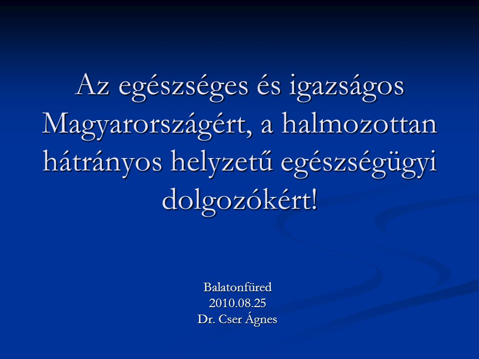 Az egészséges és igazságos Magyarországért, a halmozottan hátrányos helyzetű egészségügyi dolgozókért! Balatonfüred2010.08.25 Dr. Cser Ágnes