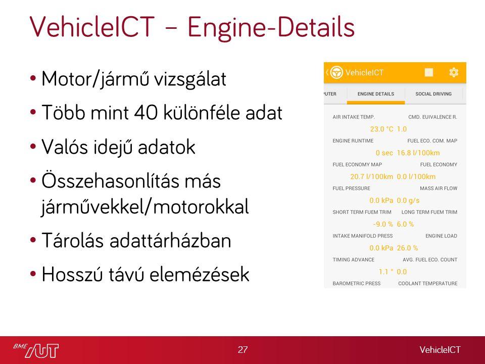 VehicleICT – Engine-Details VehicleICT27 Motor/jármű vizsgálat Több mint 40 különféle adat Valós idejű adatok Összehasonlítás más járművekkel/motorokkal Tárolás adattárházban Hosszú távú elemézések