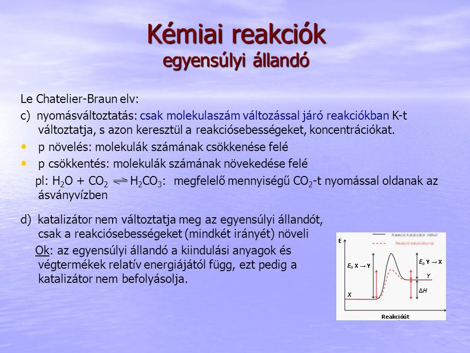 Kémiai reakciók egyensúlyi állandó Le Chatelier-Braun elv: c) nyomásváltoztatás: csak molekulaszám változással járó reakciókban K-t változtatja, s azo
