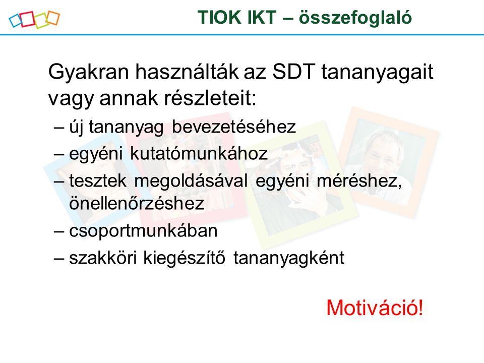 Gyakran használták az SDT tananyagait vagy annak részleteit: –új tananyag bevezetéséhez –egyéni kutatómunkához –tesztek megoldásával egyéni méréshez, önellenőrzéshez –csoportmunkában –szakköri kiegészítő tananyagként TIOK IKT – összefoglaló Motiváció!