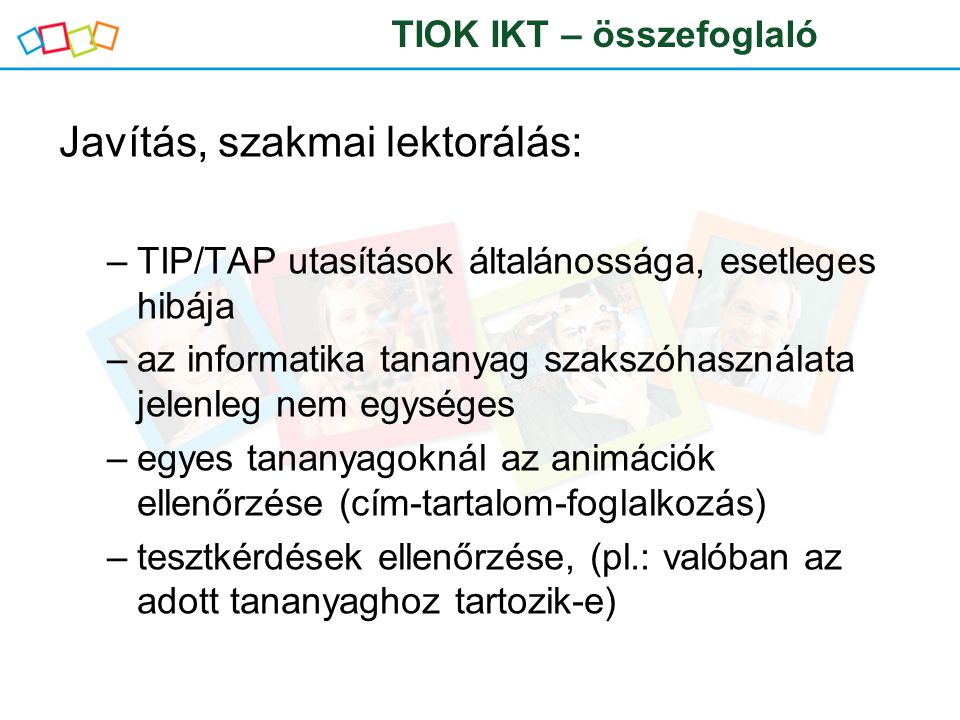 Javítás, szakmai lektorálás: –TIP/TAP utasítások általánossága, esetleges hibája –az informatika tananyag szakszóhasználata jelenleg nem egységes –egyes tananyagoknál az animációk ellenőrzése (cím-tartalom-foglalkozás) –tesztkérdések ellenőrzése, (pl.: valóban az adott tananyaghoz tartozik-e) TIOK IKT – összefoglaló