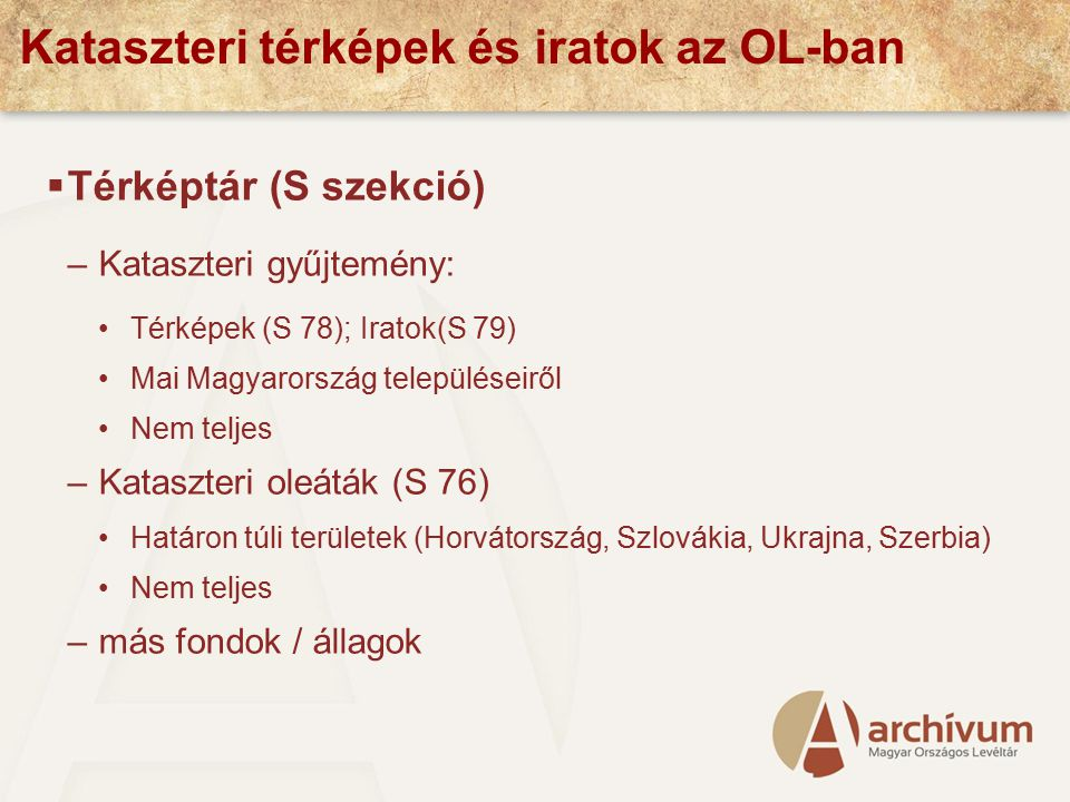Kataszteri térképek és iratok az OL-ban  Térképtár (S szekció) –Kataszteri gyűjtemény: Térképek (S 78); Iratok(S 79) Mai Magyarország településeiről Nem teljes –Kataszteri oleáták (S 76) Határon túli területek (Horvátország, Szlovákia, Ukrajna, Szerbia) Nem teljes –más fondok / állagok