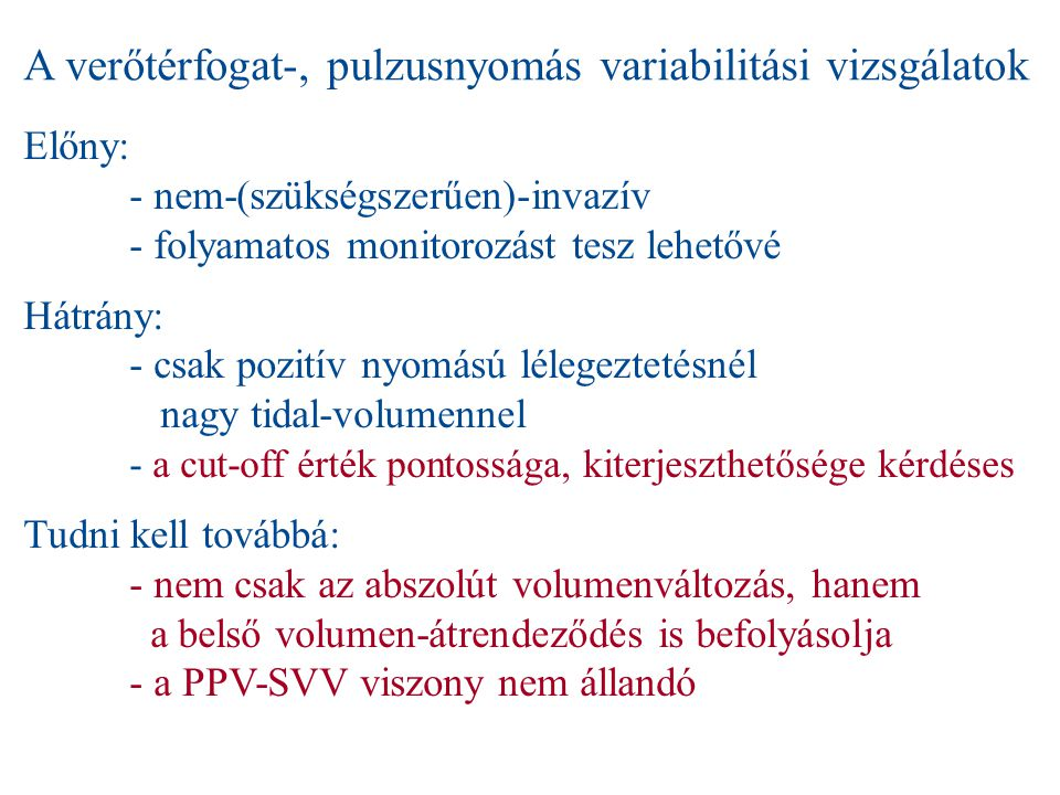 A verőtérfogat-, pulzusnyomás variabilitási vizsgálatok Előny: - nem-(szükségszerűen)-invazív - folyamatos monitorozást tesz lehetővé Hátrány: - csak pozitív nyomású lélegeztetésnél nagy tidal-volumennel - a cut-off érték pontossága, kiterjeszthetősége kérdéses Tudni kell továbbá: - nem csak az abszolút volumenváltozás, hanem a belső volumen-átrendeződés is befolyásolja - a PPV-SVV viszony nem állandó