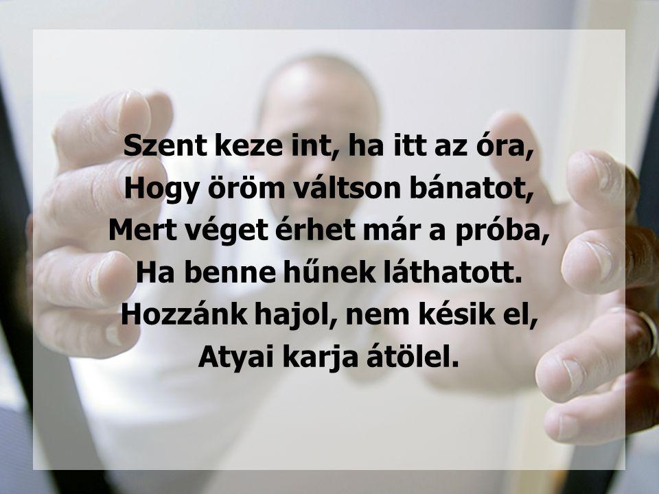 Szent keze int, ha itt az óra, Hogy öröm váltson bánatot, Mert véget érhet már a próba, Ha benne hűnek láthatott.