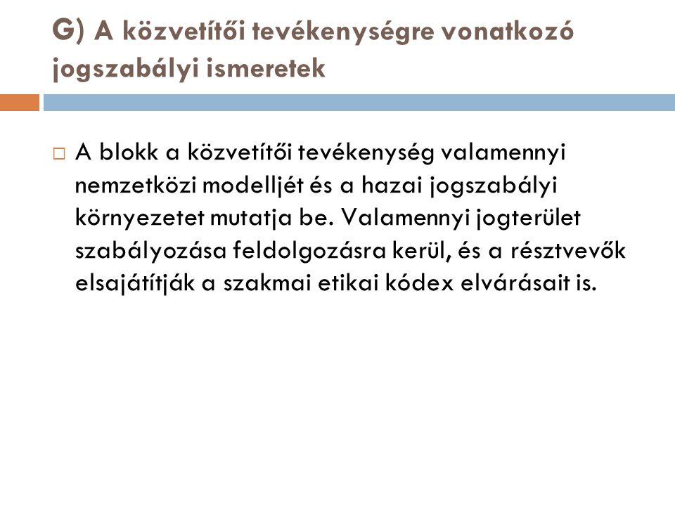 G) A közvetítői tevékenységre vonatkozó jogszabályi ismeretek  A blokk a közvetítői tevékenység valamennyi nemzetközi modelljét és a hazai jogszabály