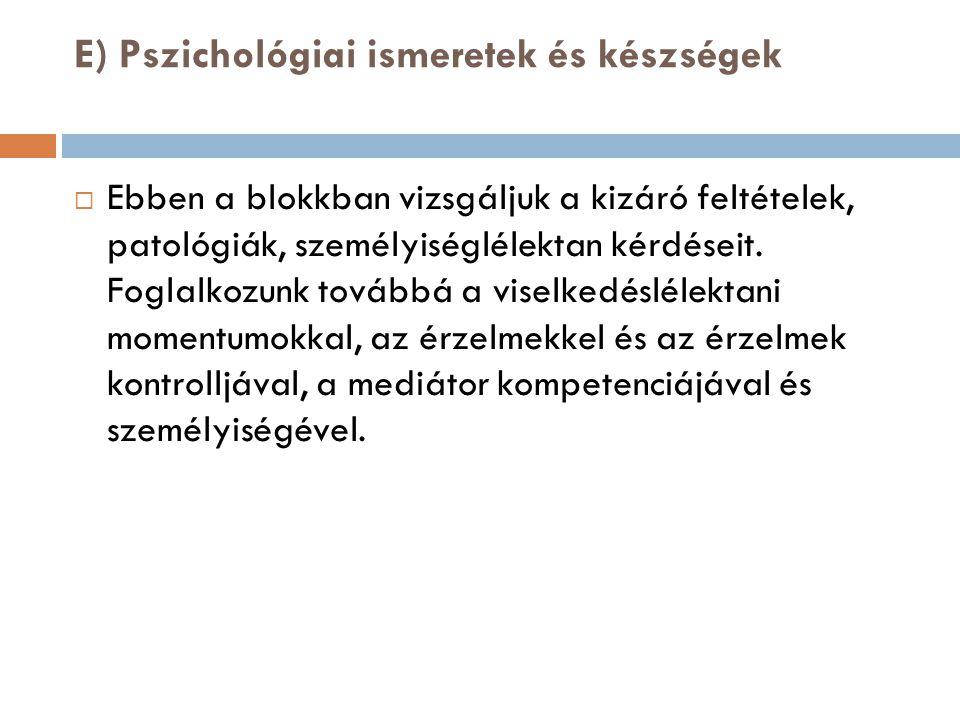 E) Pszichológiai ismeretek és készségek  Ebben a blokkban vizsgáljuk a kizáró feltételek, patológiák, személyiséglélektan kérdéseit. Foglalkozunk tov