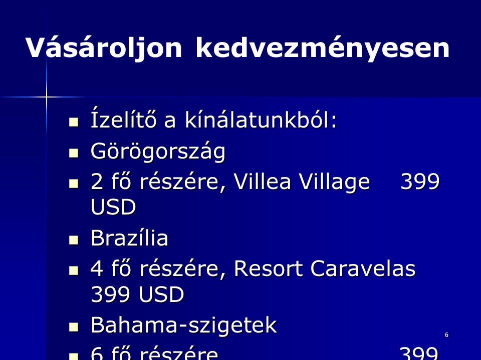6 Ízelítő a kínálatunkból: Ízelítő a kínálatunkból: Görögország Görögország 2 fő részére, Villea Village 399 USD 2 fő részére, Villea Village 399 USD Brazília Brazília 4 fő részére, Resort Caravelas 399 USD 4 fő részére, Resort Caravelas 399 USD Bahama-szigetek Bahama-szigetek 6 fő részére 399 USD 6 fő részére 399 USD Vásároljon kedvezményesen