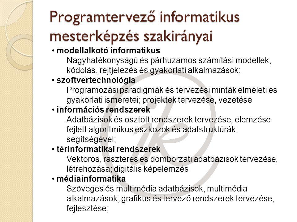 Programtervező informatikus mesterképzés szakirányai modellalkotó informatikus Nagyhatékonyságú és párhuzamos számítási modellek, kódolás, rejtjelezés és gyakorlati alkalmazások; szoftvertechnológia Programozási paradigmák és tervezési minták elméleti és gyakorlati ismeretei; projektek tervezése, vezetése információs rendszerek Adatbázisok és osztott rendszerek tervezése, elemzése fejlett algoritmikus eszközök és adatstruktúrák segítségével; térinformatikai rendszerek Vektoros, raszteres és domborzati adatbázisok tervezése, létrehozása; digitális képelemzés médiainformatika Szöveges és multimédia adatbázisok, multimédia alkalmazások, grafikus és tervező rendszerek tervezése, fejlesztése;