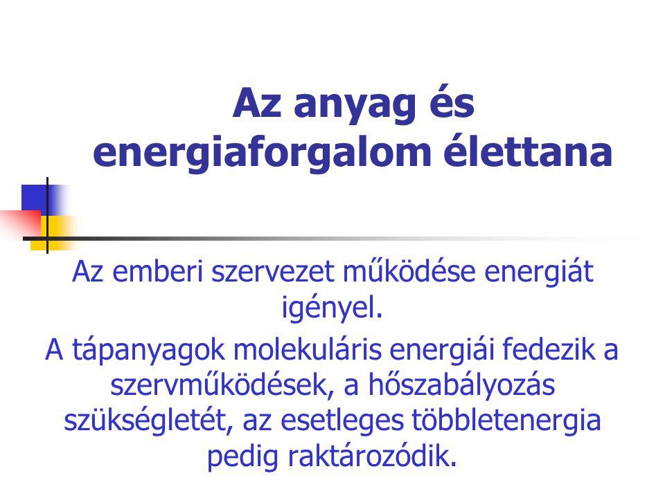 Az anyag és energiaforgalom élettana Az emberi szervezet működése energiát igényel. A tápanyagok molekuláris energiái fedezik a szervműködések, a hősz