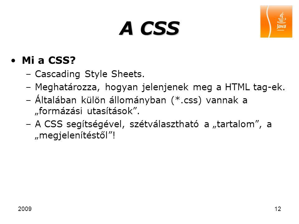 """200912 A CSS Mi a CSS? –Cascading Style Sheets. –Meghatározza, hogyan jelenjenek meg a HTML tag-ek. –Általában külön állományban (*.css) vannak a """"for"""