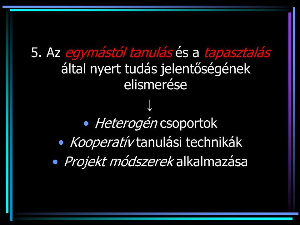 5. Az egymástól tanulás és a tapasztalás által nyert tudás jelentőségének elismerése ↓ Heterogén csoportok Kooperatív tanulási technikák Projekt módsz