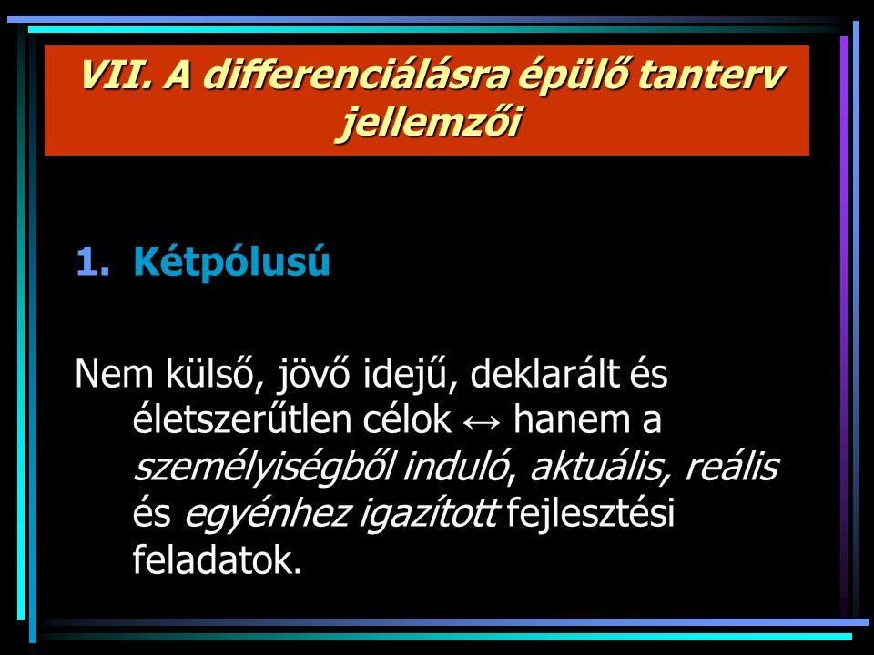 VII. A differenciálásra épülő tanterv jellemzői 1.Kétpólusú Nem külső, jövő idejű, deklarált és életszerűtlen célok ↔ hanem a személyiségből induló, a