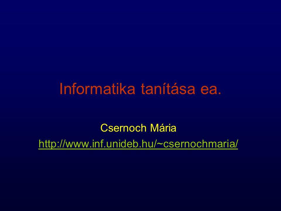 Informatika tanítása ea. Csernoch Mária http://www.inf.unideb.hu/~csernochmaria/