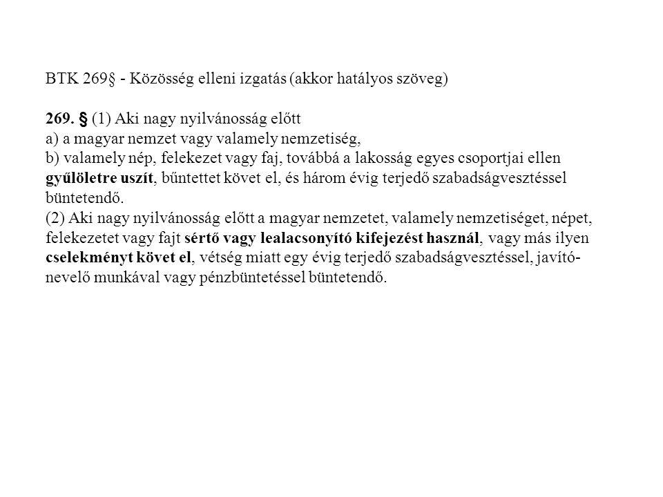 BTK 269§ - Közösség elleni izgatás (akkor hatályos szöveg) 269. § (1) Aki nagy nyilvánosság előtt a) a magyar nemzet vagy valamely nemzetiség, b) vala