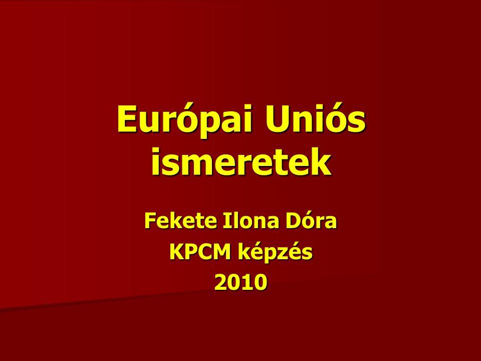 Európai Uniós ismeretek Fekete Ilona Dóra KPCM képzés 2010