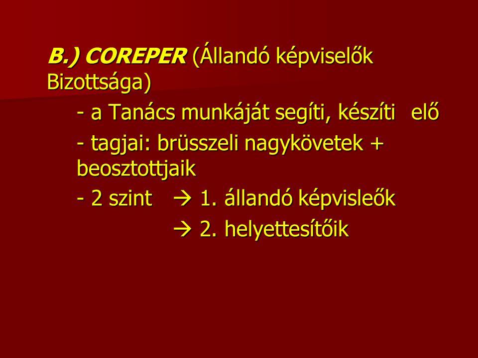 B.) COREPER (Állandó képviselők Bizottsága) - a Tanács munkáját segíti, készíti elő - tagjai: brüsszeli nagykövetek + beosztottjaik - 2 szint  1.