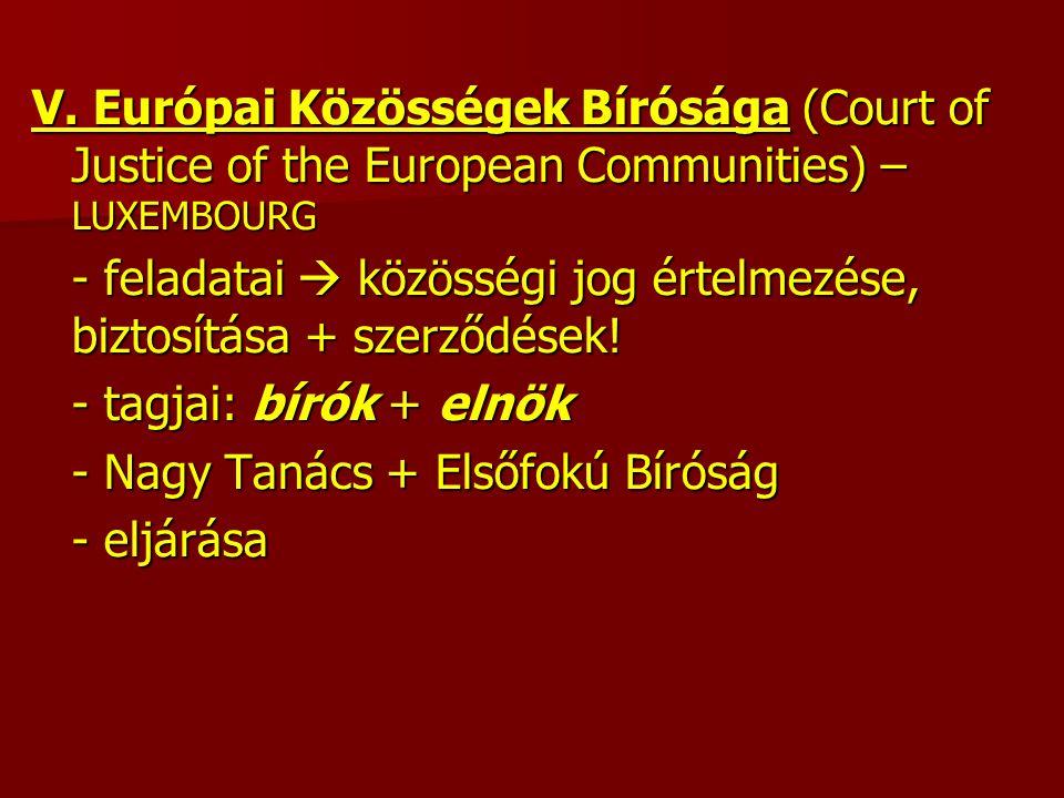 V. Európai Közösségek Bírósága (Court of Justice of the European Communities) – LUXEMBOURG - feladatai  közösségi jog értelmezése, biztosítása + szer