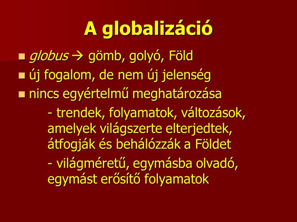 A globalizáció globus  gömb, golyó, Föld globus  gömb, golyó, Föld új fogalom, de nem új jelenség új fogalom, de nem új jelenség nincs egyértelmű meghatározása nincs egyértelmű meghatározása - trendek, folyamatok, változások, amelyek világszerte elterjedtek, átfogják és behálózzák a Földet - világméretű, egymásba olvadó, egymást erősítő folyamatok