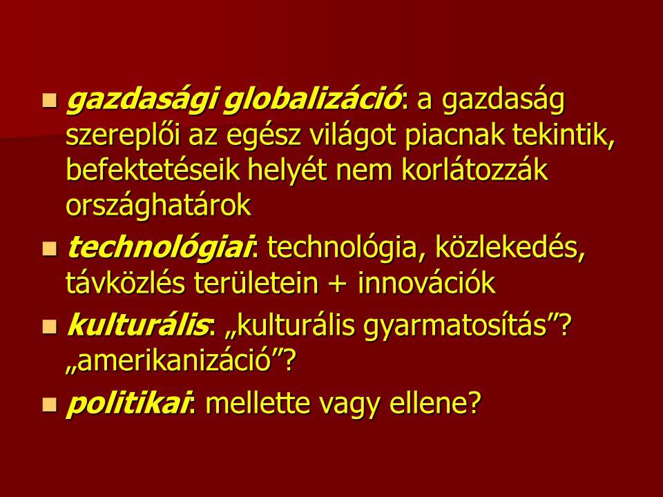 """gazdasági globalizáció: a gazdaság szereplői az egész világot piacnak tekintik, befektetéseik helyét nem korlátozzák országhatárok gazdasági globalizáció: a gazdaság szereplői az egész világot piacnak tekintik, befektetéseik helyét nem korlátozzák országhatárok technológiai: technológia, közlekedés, távközlés területein + innovációk technológiai: technológia, közlekedés, távközlés területein + innovációk kulturális: """"kulturális gyarmatosítás ."""