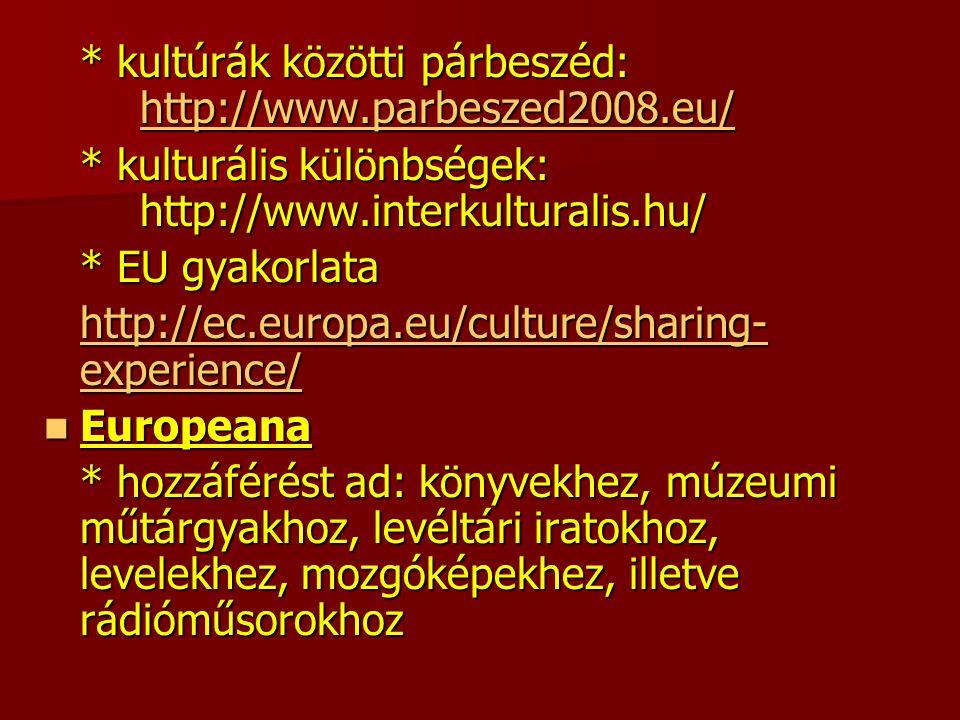 * kultúrák közötti párbeszéd: http://www.parbeszed2008.eu/ http://www.parbeszed2008.eu/ * kulturális különbségek: http://www.interkulturalis.hu/ * EU gyakorlata http://ec.europa.eu/culture/sharing- experience/ http://ec.europa.eu/culture/sharing- experience/ Europeana Europeana * hozzáférést ad: könyvekhez, múzeumi műtárgyakhoz, levéltári iratokhoz, levelekhez, mozgóképekhez, illetve rádióműsorokhoz