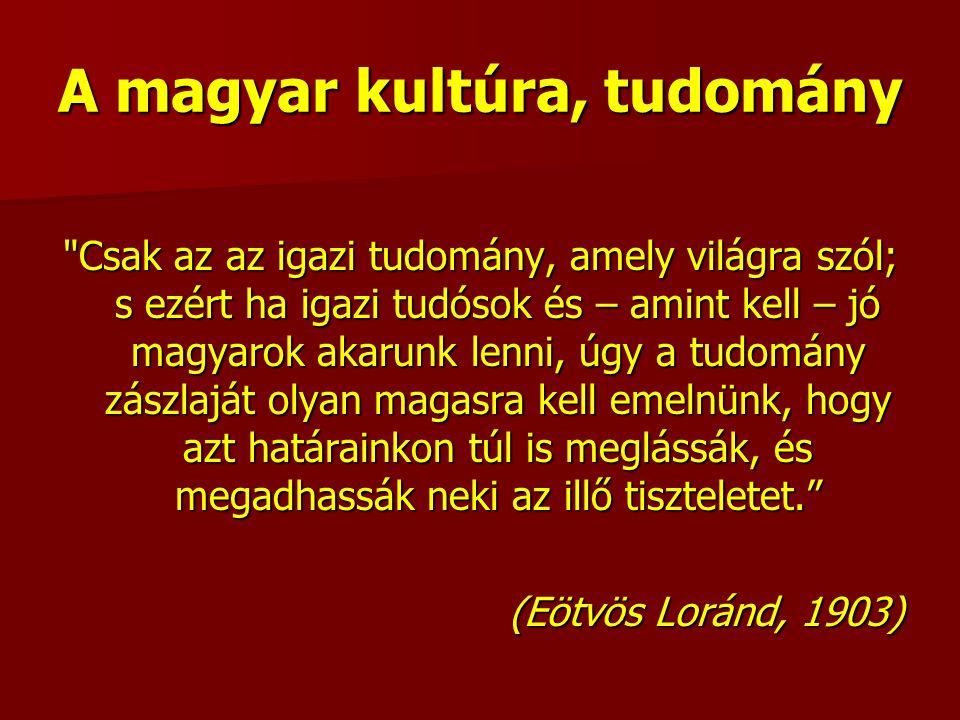 A magyar kultúra, tudomány Csak az az igazi tudomány, amely világra szól; s ezért ha igazi tudósok és – amint kell – jó magyarok akarunk lenni, úgy a tudomány zászlaját olyan magasra kell emelnünk, hogy azt határainkon túl is meglássák, és megadhassák neki az illő tiszteletet. (Eötvös Loránd, 1903)