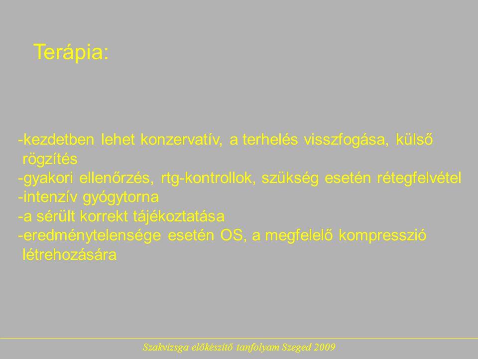 Szakvizsga előkészítő tanfolyam Szeged 2009 Terápia: -kezdetben lehet konzervatív, a terhelés visszfogása, külső rögzítés -gyakori ellenőrzés, rtg-kontrollok, szükség esetén rétegfelvétel -intenzív gyógytorna -a sérült korrekt tájékoztatása -eredménytelensége esetén OS, a megfelelő kompresszió létrehozására