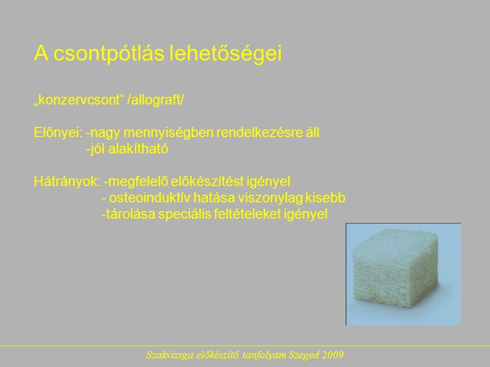 """Szakvizsga előkészítő tanfolyam Szeged 2009 A csontpótlás lehetőségei """"konzervcsont /allograft/ Előnyei: -nagy mennyiségben rendelkezésre áll -jól alakítható Hátrányok: -megfelelő előkészítést igényel - osteoinduktív hatása viszonylag kisebb -tárolása speciális feltételeket igényel"""