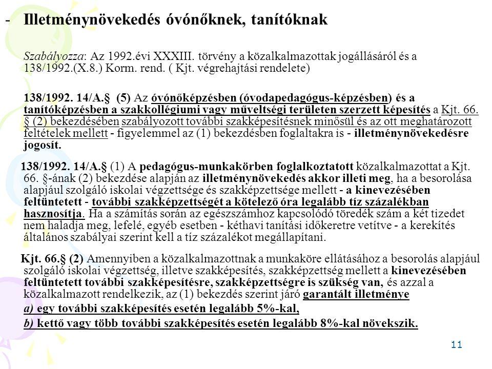 11 -Illetménynövekedés óvónőknek, tanítóknak Szabályozza: Az 1992.évi XXXIII. törvény a közalkalmazottak jogállásáról és a 138/1992.(X.8.) Korm. rend.