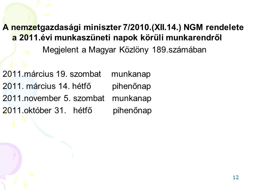 12 A nemzetgazdasági miniszter 7/2010.(XII.14.) NGM rendelete a 2011.évi munkaszüneti napok körüli munkarendről Megjelent a Magyar Közlöny 189.számába